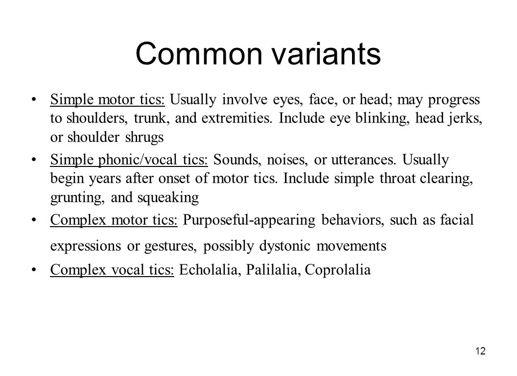 12 Common variants Simple motor tics: Usually involve eyes, face, or head; may progress to shoulders, trunk, and extremities. Include eye blinking, he