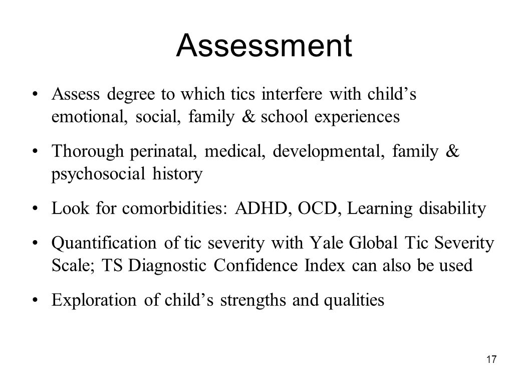 17 Assessment Assess degree to which tics interfere with child's emotional, social, family & school experiences Thorough perinatal, medical, developme