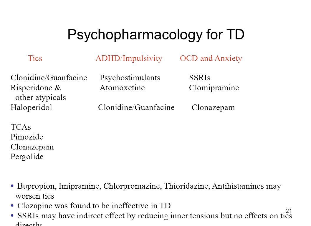 21 Psychopharmacology for TD Tics ADHD/Impulsivity OCD and Anxiety Clonidine/Guanfacine Psychostimulants SSRIs Risperidone & Atomoxetine Clomipramine