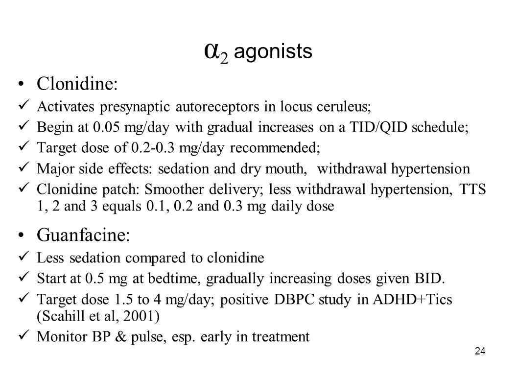 24 α 2 agonists Clonidine: Activates presynaptic autoreceptors in locus ceruleus; Begin at 0.05 mg/day with gradual increases on a TID/QID schedule; T