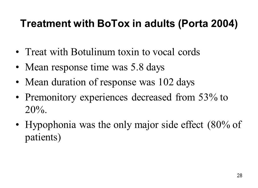 28 Treatment with BoTox in adults (Porta 2004) Treat with Botulinum toxin to vocal cords Mean response time was 5.8 days Mean duration of response was
