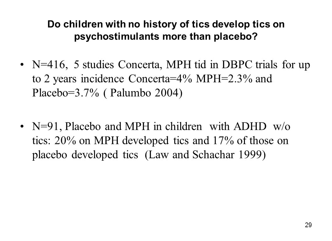 29 Do children with no history of tics develop tics on psychostimulants more than placebo? N=416, 5 studies Concerta, MPH tid in DBPC trials for up to