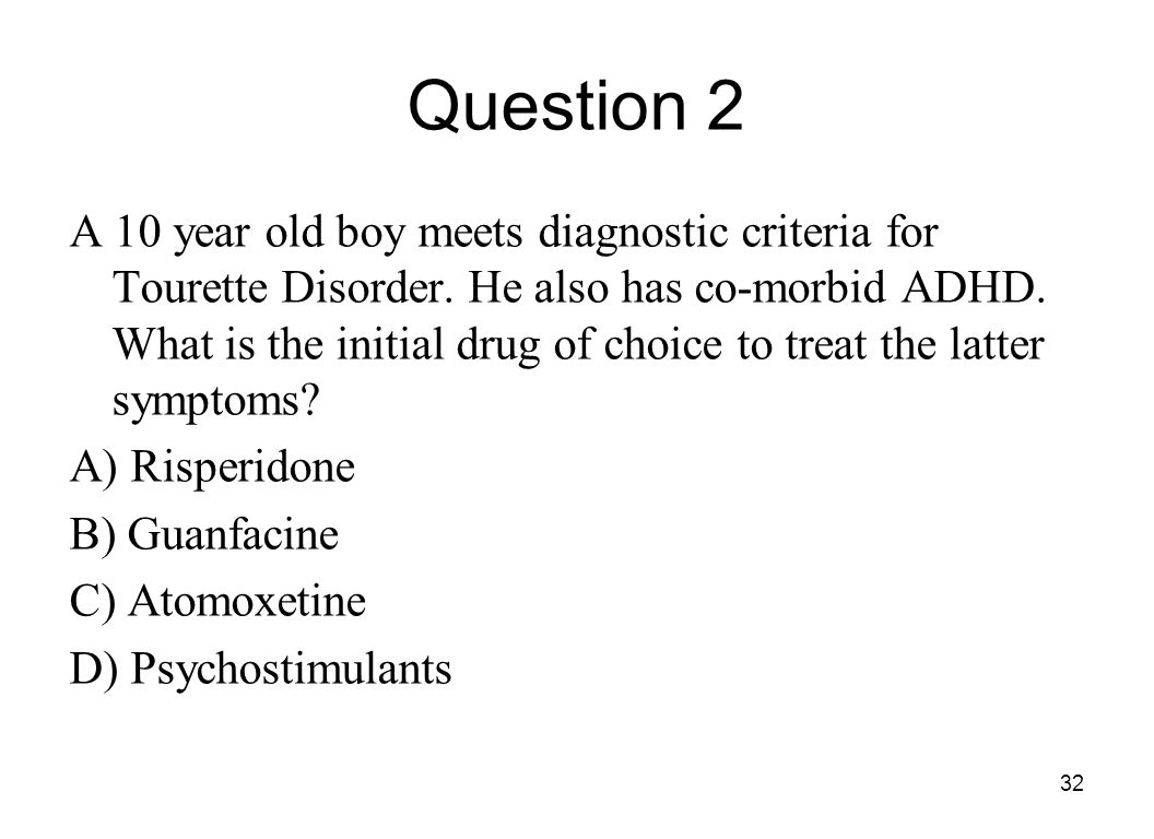 32 Question 2 A 10 year old boy meets diagnostic criteria for Tourette Disorder. He also has co-morbid ADHD. What is the initial drug of choice to tre