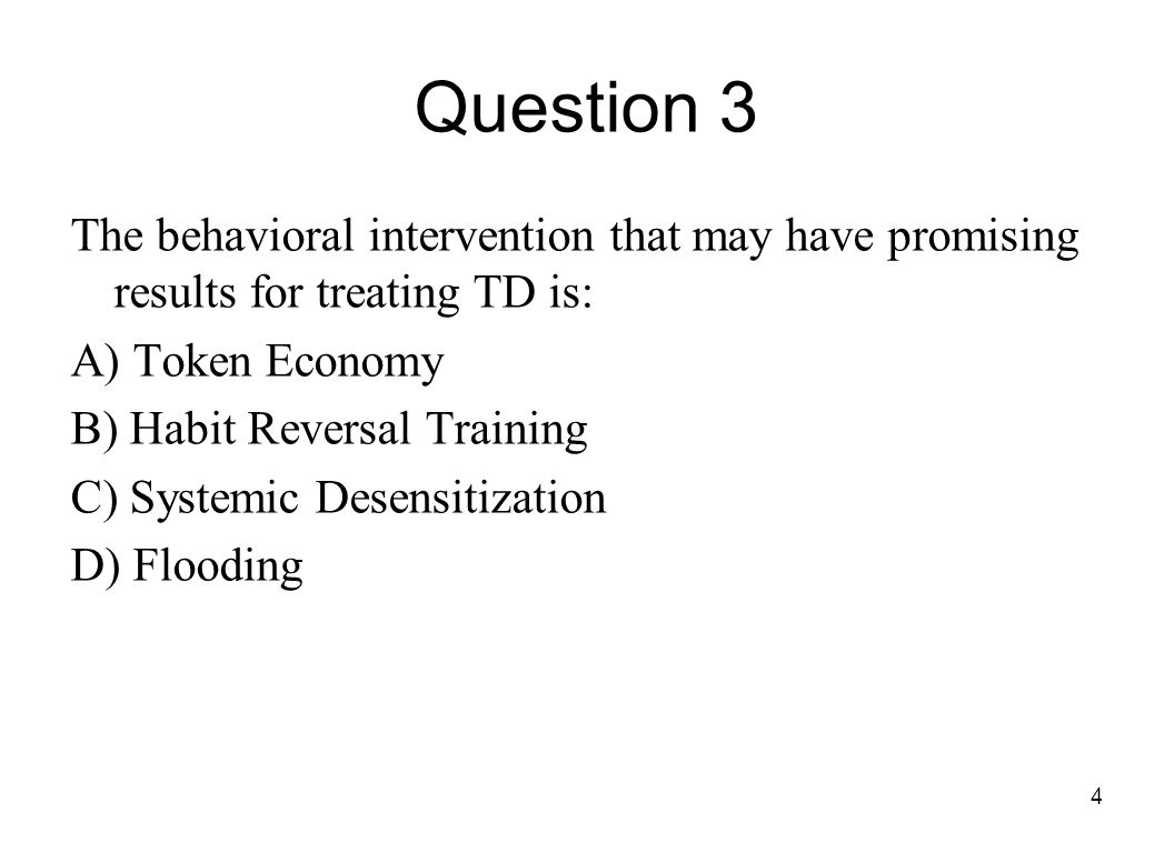 4 Question 3 The behavioral intervention that may have promising results for treating TD is: A) Token Economy B) Habit Reversal Training C) Systemic D