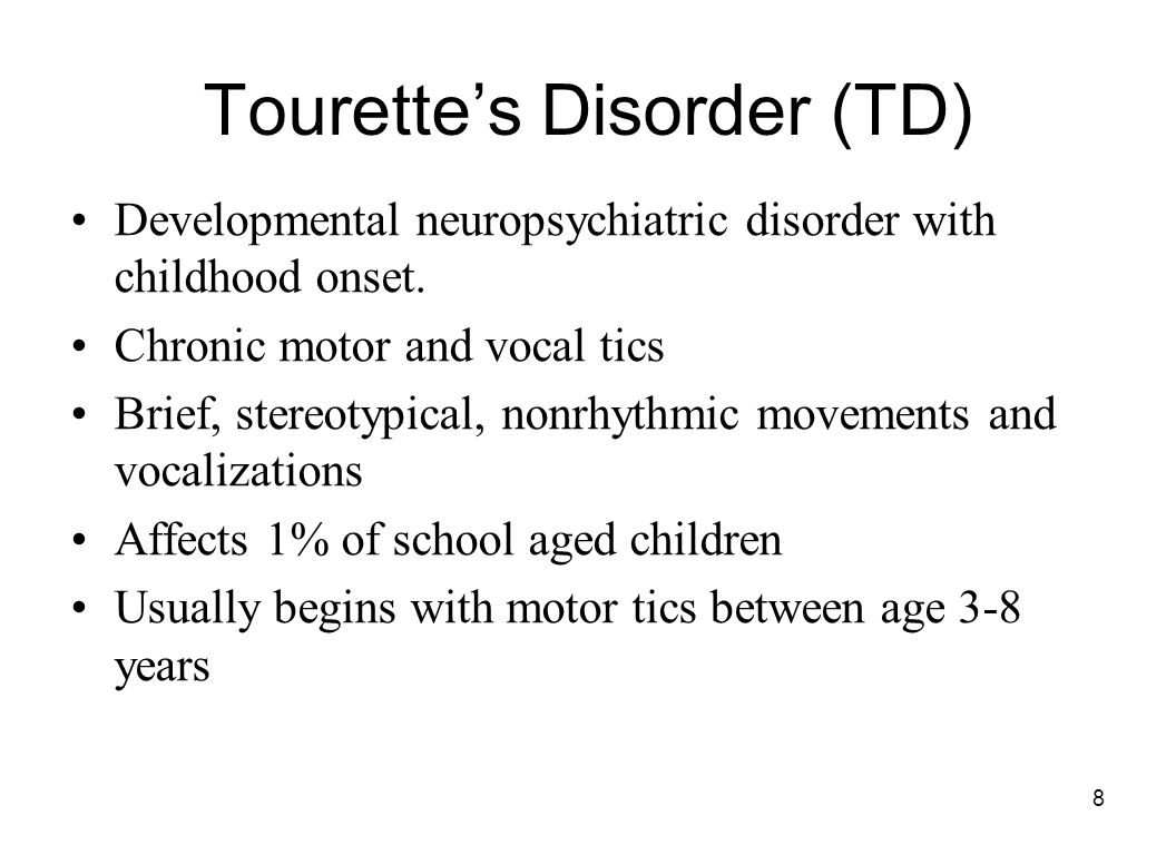 8 Tourette's Disorder (TD) Developmental neuropsychiatric disorder with childhood onset. Chronic motor and vocal tics Brief, stereotypical, nonrhythmi