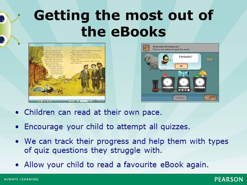 Getting the most out of the eBooks Children can read at their own pace. Encourage your child to attempt all quizzes. We can track their progress and h