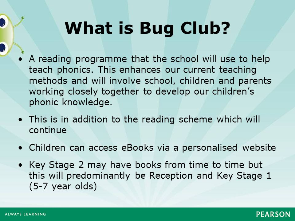 What is Bug Club? A reading programme that the school will use to help teach phonics. This enhances our current teaching methods and will involve scho
