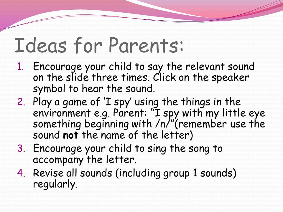 Ideas for Parents: 1.Encourage your child to say the relevant sound on the slide three times.