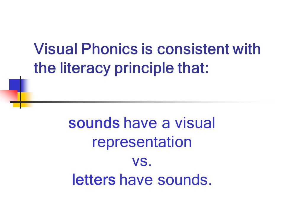 Visual Phonics is consistent with the literacy principle that: sounds have a visual representation vs.