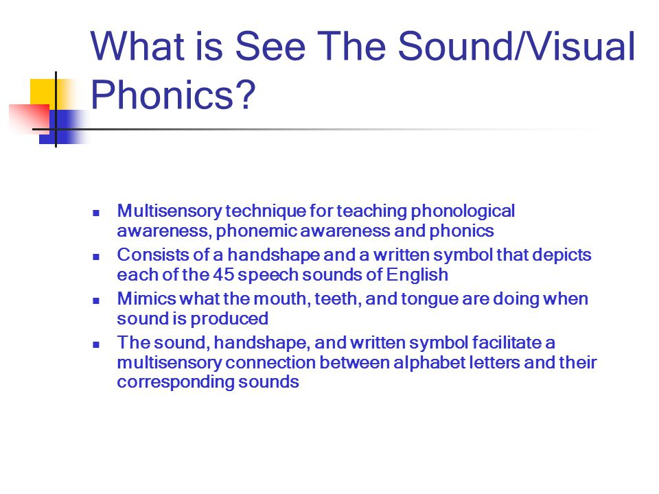 What is See The Sound/Visual Phonics? Multisensory technique for teaching phonological awareness, phonemic awareness and phonics Consists of a handsha