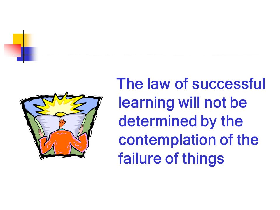 The law of successful learning will not be determined by the contemplation of the failure of things