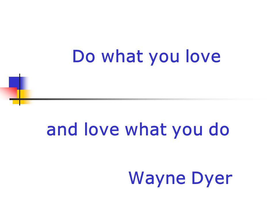 Do what you love and love what you do Wayne Dyer