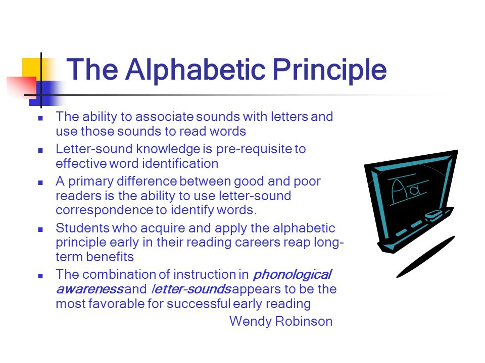 The Alphabetic Principle The ability to associate sounds with letters and use those sounds to read words Letter-sound knowledge is pre-requisite to ef