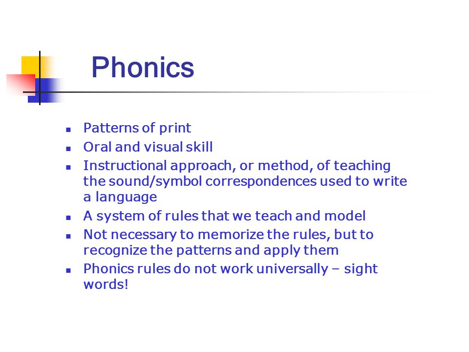 Phonics Patterns of print Oral and visual skill Instructional approach, or method, of teaching the sound/symbol correspondences used to write a language A system of rules that we teach and model Not necessary to memorize the rules, but to recognize the patterns and apply them Phonics rules do not work universally – sight words!