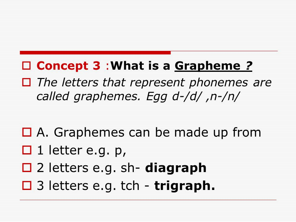  Concept 3 :What is a Grapheme . The letters that represent phonemes are called graphemes.