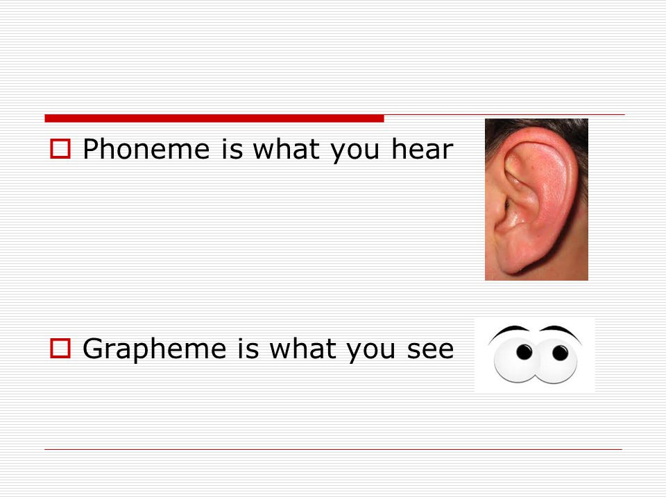  Phoneme is what you hear  Grapheme is what you see
