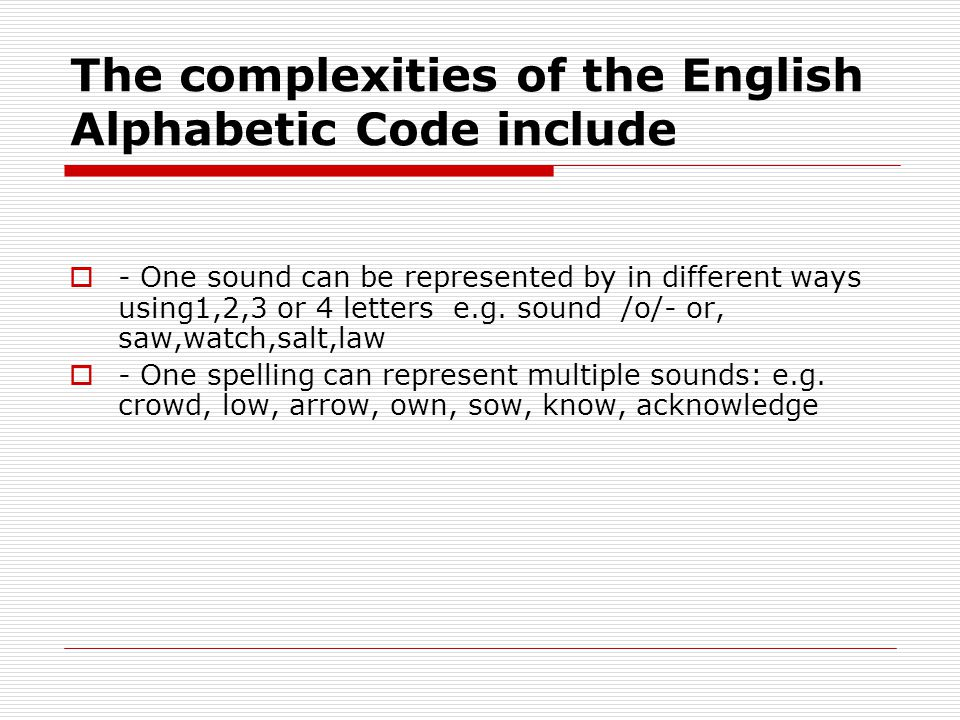 The complexities of the English Alphabetic Code include  - One sound can be represented by in different ways using1,2,3 or 4 letters e.g.