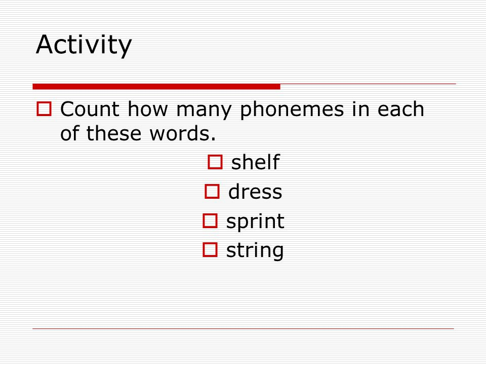 Activity  Count how many phonemes in each of these words.  shelf  dress  sprint  string