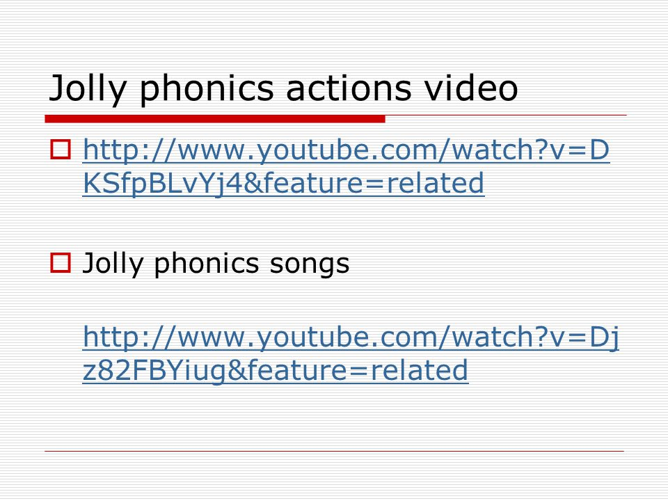 Jolly phonics actions video  http://www.youtube.com/watch?v=D KSfpBLvYj4&feature=related http://www.youtube.com/watch?v=D KSfpBLvYj4&feature=related  Jolly phonics songs http://www.youtube.com/watch?v=Dj z82FBYiug&feature=related http://www.youtube.com/watch?v=Dj z82FBYiug&feature=related