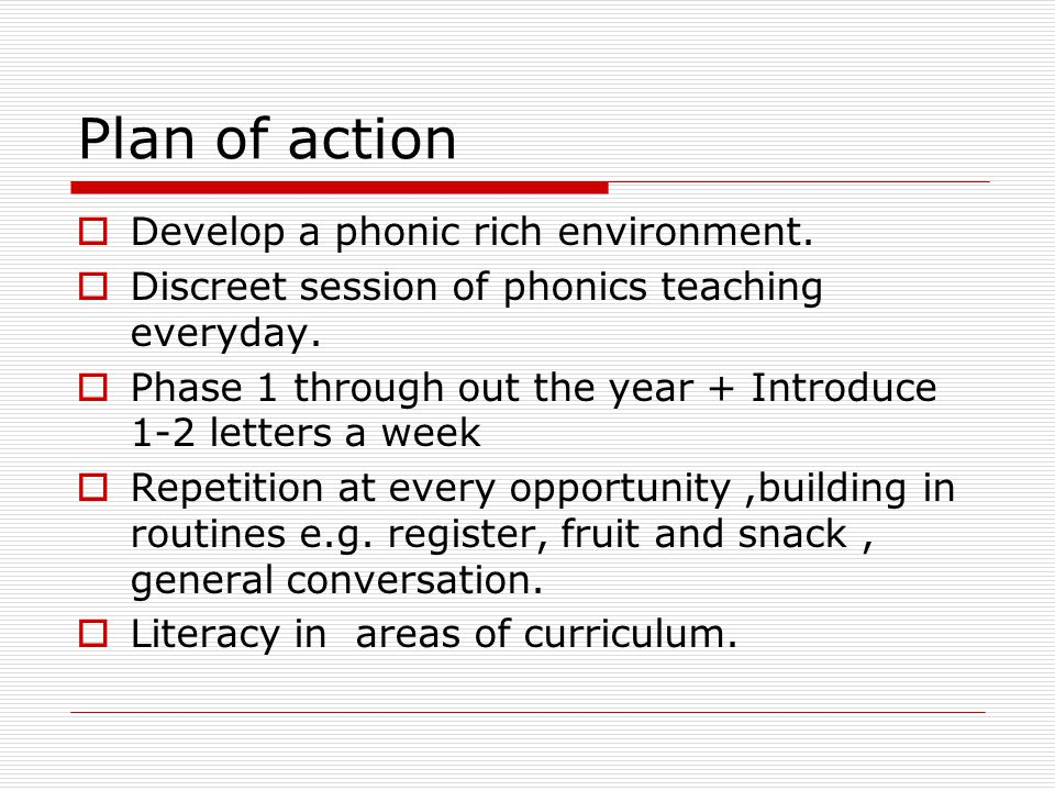 Plan of action  Develop a phonic rich environment.