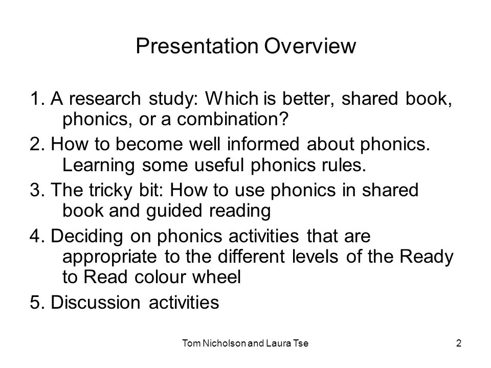 Tom Nicholson and Laura Tse3 Research study comparing phonics and shared book Laura Tse – PhD study 2007 – still in progress A pre-post experimental study 6-year-olds High, middle and low progress readers Teaching in small groups of 4 Children randomly assigned to 4 teaching conditions (1) Phonics (2) Shared book (3) Combined (4)Control group-Maths