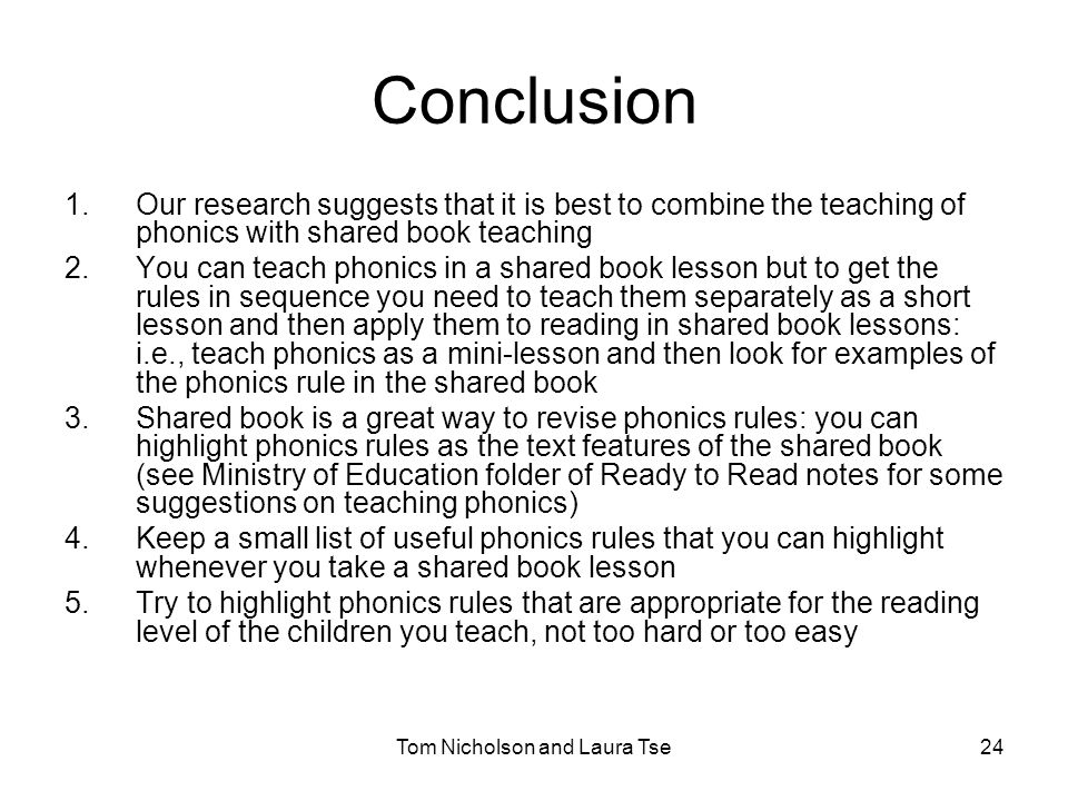 Tom Nicholson and Laura Tse24 Conclusion 1.Our research suggests that it is best to combine the teaching of phonics with shared book teaching 2.You can teach phonics in a shared book lesson but to get the rules in sequence you need to teach them separately as a short lesson and then apply them to reading in shared book lessons: i.e., teach phonics as a mini-lesson and then look for examples of the phonics rule in the shared book 3.Shared book is a great way to revise phonics rules: you can highlight phonics rules as the text features of the shared book (see Ministry of Education folder of Ready to Read notes for some suggestions on teaching phonics) 4.Keep a small list of useful phonics rules that you can highlight whenever you take a shared book lesson 5.Try to highlight phonics rules that are appropriate for the reading level of the children you teach, not too hard or too easy