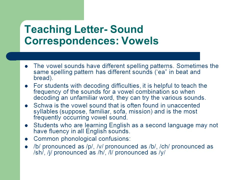 Teaching Letter- Sound Correspondences: Vowels The vowel sounds have different spelling patterns. Sometimes the same spelling pattern has different so