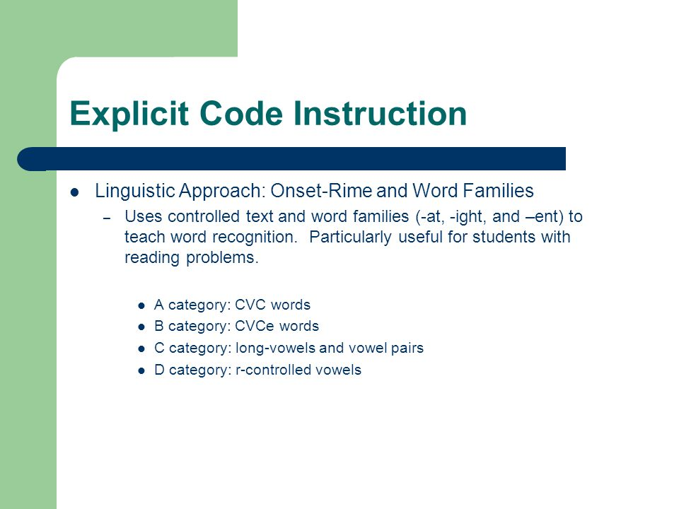 Explicit Code Instruction Linguistic Approach: Onset-Rime and Word Families – Uses controlled text and word families (-at, -ight, and –ent) to teach w