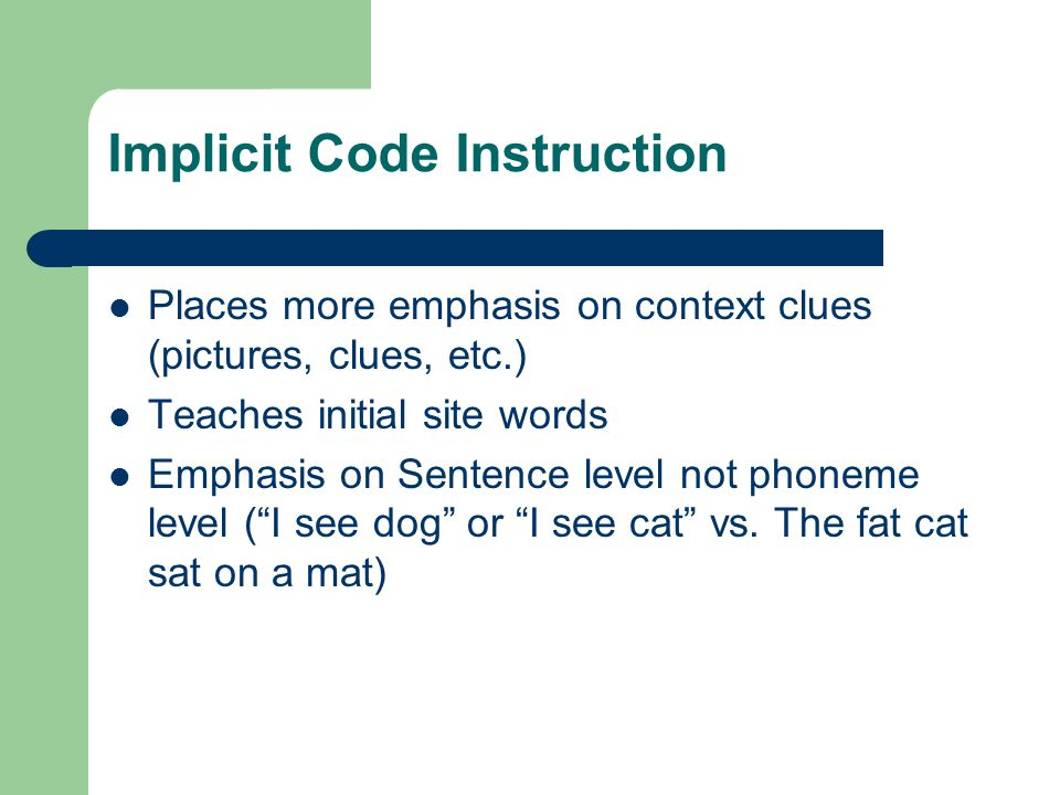 Implicit Code Instruction Places more emphasis on context clues (pictures, clues, etc.) Teaches initial site words Emphasis on Sentence level not phon