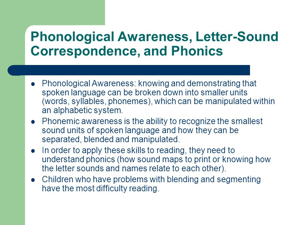 Phonological Awareness, Letter-Sound Correspondence, and Phonics Phonological Awareness: knowing and demonstrating that spoken language can be broken