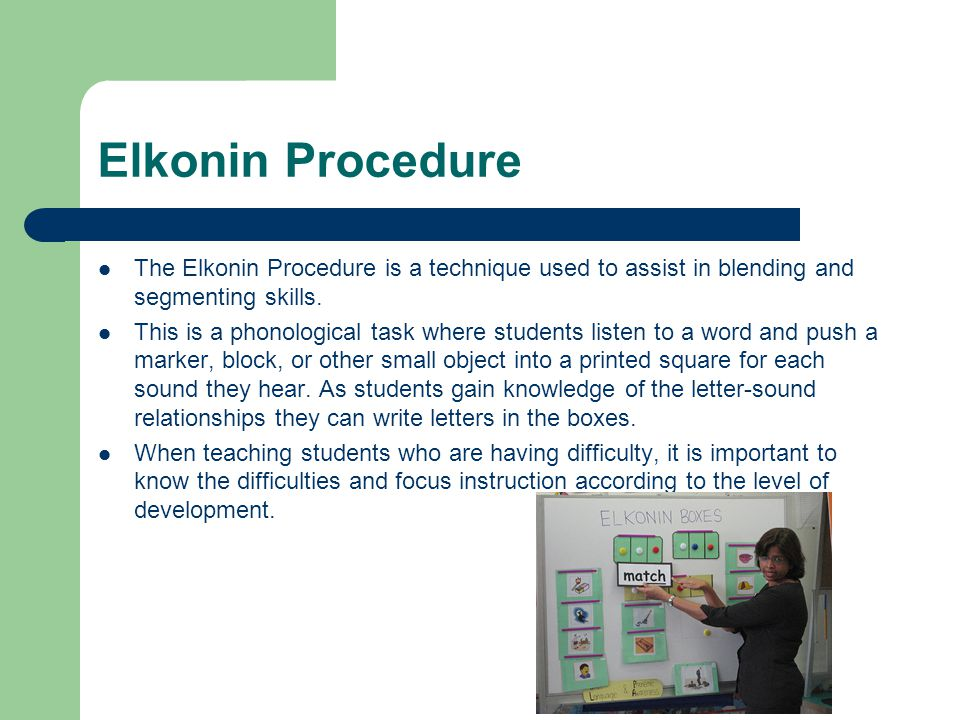 Elkonin Procedure The Elkonin Procedure is a technique used to assist in blending and segmenting skills. This is a phonological task where students li