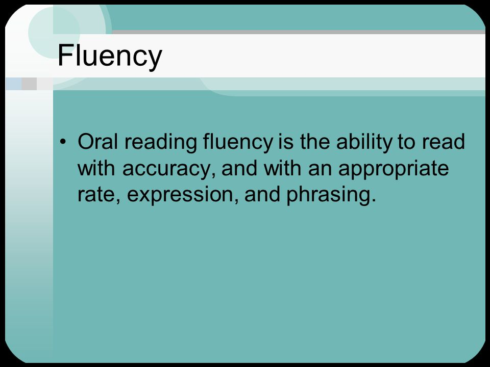Fluency Oral reading fluency is the ability to read with accuracy, and with an appropriate rate, expression, and phrasing.
