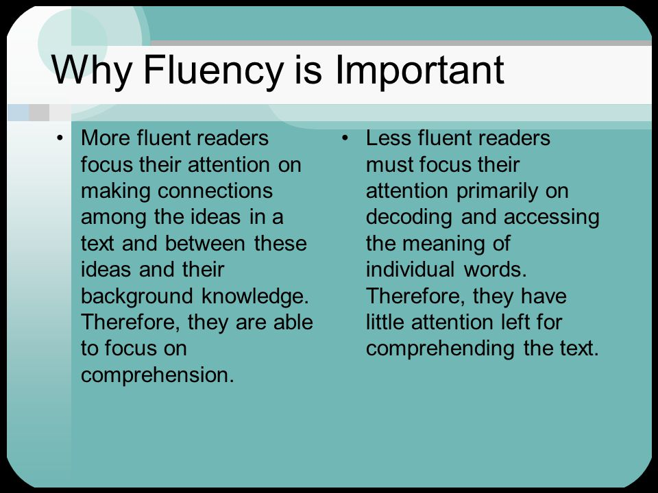 Why Fluency is Important More fluent readers focus their attention on making connections among the ideas in a text and between these ideas and their b
