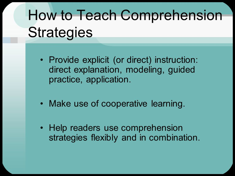 How to Teach Comprehension Strategies Provide explicit (or direct) instruction: direct explanation, modeling, guided practice, application. Make use o
