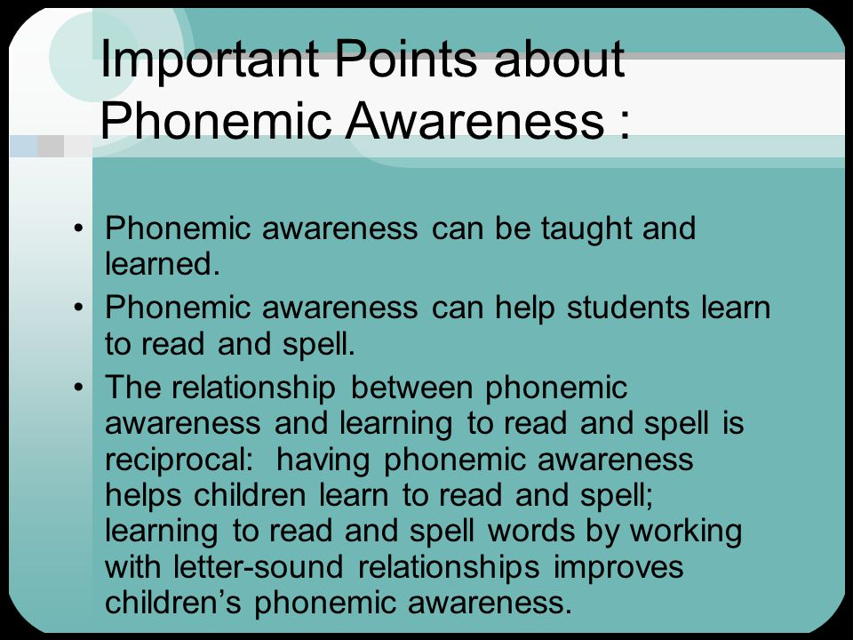 Important Points about Phonemic Awareness : Phonemic awareness can be taught and learned. Phonemic awareness can help students learn to read and spell