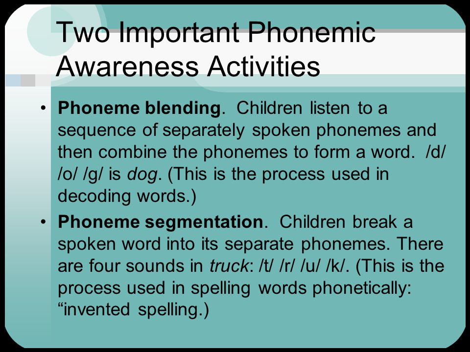 Two Important Phonemic Awareness Activities Phoneme blending. Children listen to a sequence of separately spoken phonemes and then combine the phoneme