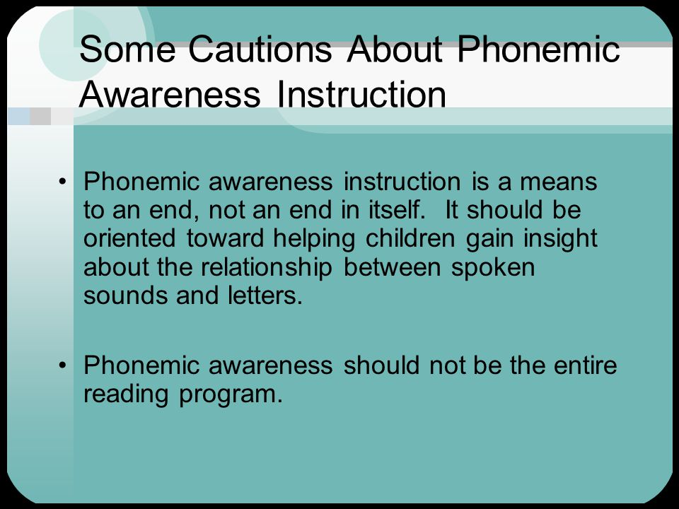 Some Cautions About Phonemic Awareness Instruction Phonemic awareness instruction is a means to an end, not an end in itself. It should be oriented to