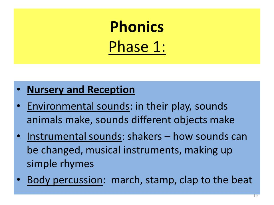 Phonics Phase 1: Nursery and Reception Environmental sounds: in their play, sounds animals make, sounds different objects make Instrumental sounds: shakers – how sounds can be changed, musical instruments, making up simple rhymes Body percussion: march, stamp, clap to the beat 19