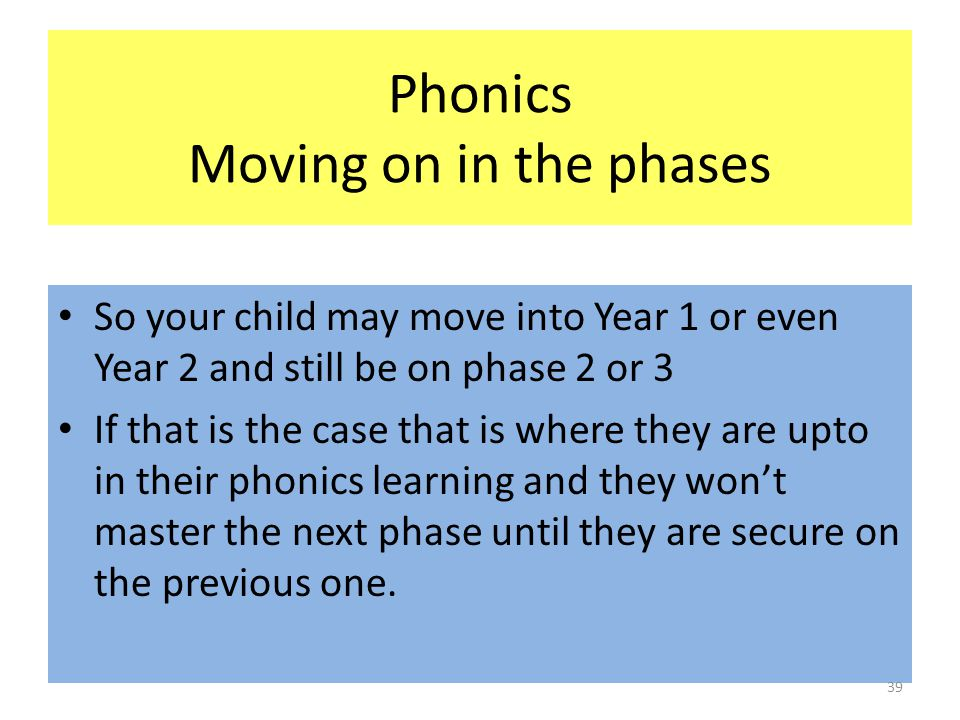 Phonics Moving on in the phases So your child may move into Year 1 or even Year 2 and still be on phase 2 or 3 If that is the case that is where they are upto in their phonics learning and they won't master the next phase until they are secure on the previous one.