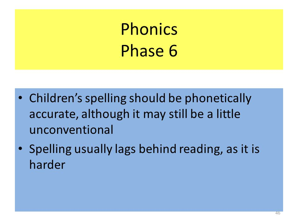 Phonics Phase 6 Children's spelling should be phonetically accurate, although it may still be a little unconventional Spelling usually lags behind reading, as it is harder 46