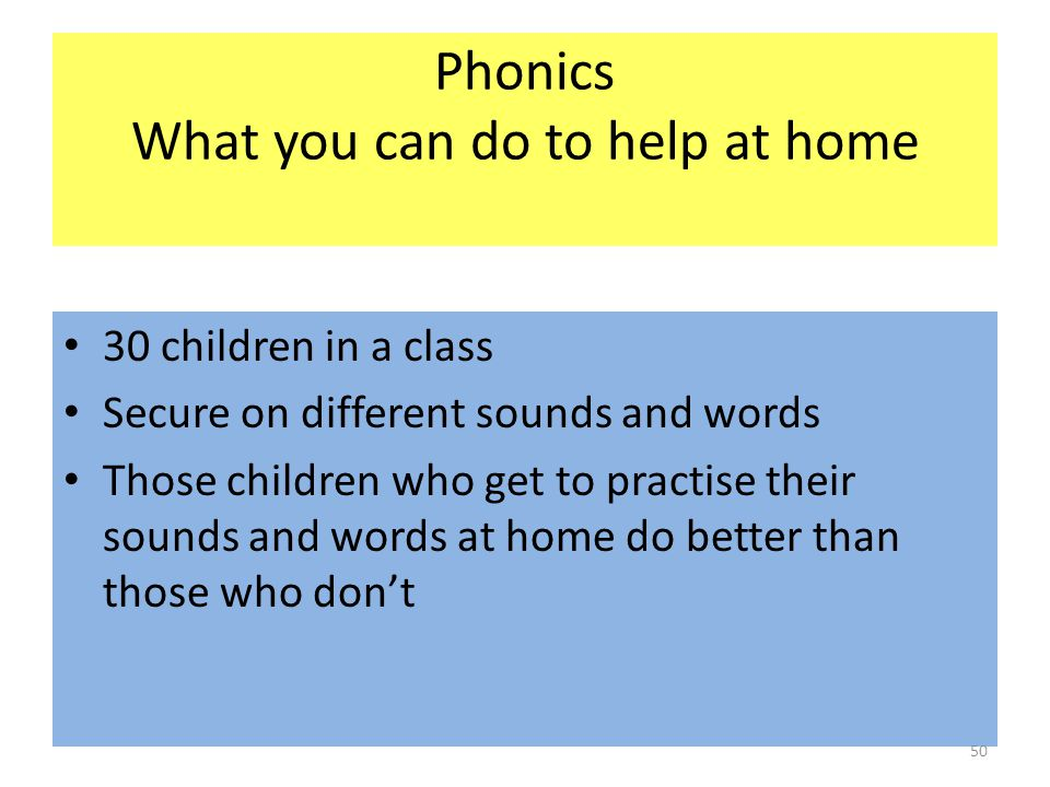 Phonics What you can do to help at home 30 children in a class Secure on different sounds and words Those children who get to practise their sounds and words at home do better than those who don't 50