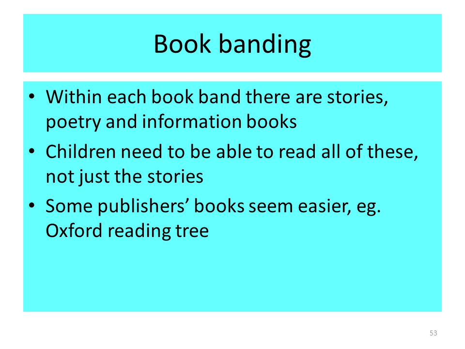 Book banding Within each book band there are stories, poetry and information books Children need to be able to read all of these, not just the stories Some publishers' books seem easier, eg.
