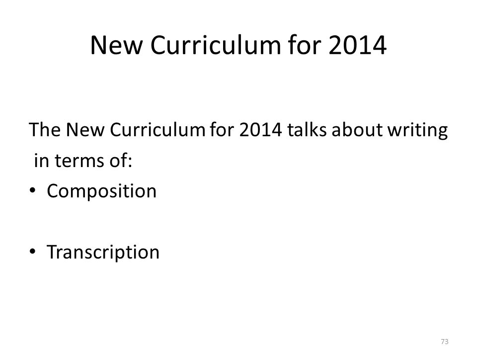 New Curriculum for 2014 The New Curriculum for 2014 talks about writing in terms of: Composition Transcription 73