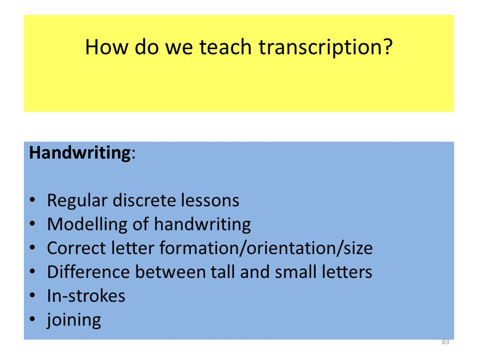 How do we teach transcription? Handwriting: Regular discrete lessons Modelling of handwriting Correct letter formation/orientation/size Difference bet