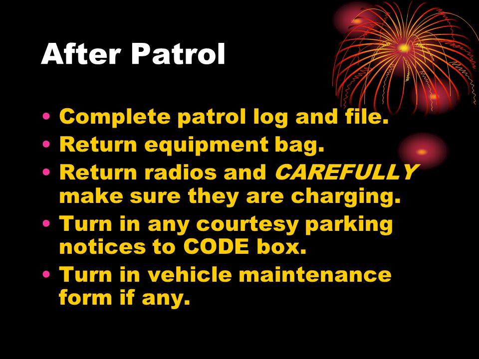 After Patrol Complete patrol log and file. Return equipment bag.