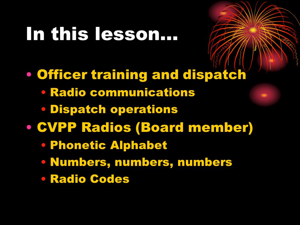In this lesson… Officer training and dispatch Radio communications Dispatch operations CVPP Radios (Board member) Phonetic Alphabet Numbers, numbers, numbers Radio Codes