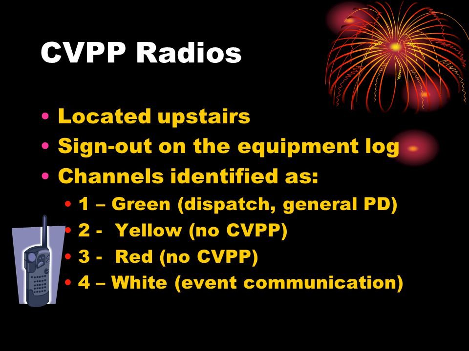 CVPP Radios Located upstairs Sign-out on the equipment log Channels identified as: 1 – Green (dispatch, general PD) 2 - Yellow (no CVPP) 3 - Red (no CVPP) 4 – White (event communication)