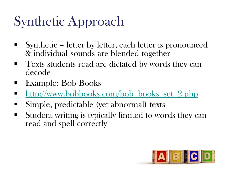 Synthetic Approach  Synthetic – letter by letter, each letter is pronounced & individual sounds are blended together  Texts students read are dictated by words they can decode  Example: Bob Books  http://www.bobbooks.com/bob_books_set_2.php http://www.bobbooks.com/bob_books_set_2.php  Simple, predictable (yet abnormal) texts  Student writing is typically limited to words they can read and spell correctly