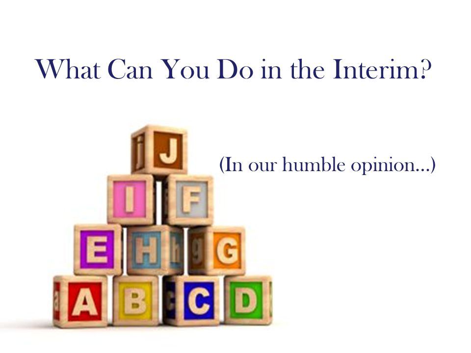 What Can You Do in the Interim (In our humble opinion…)