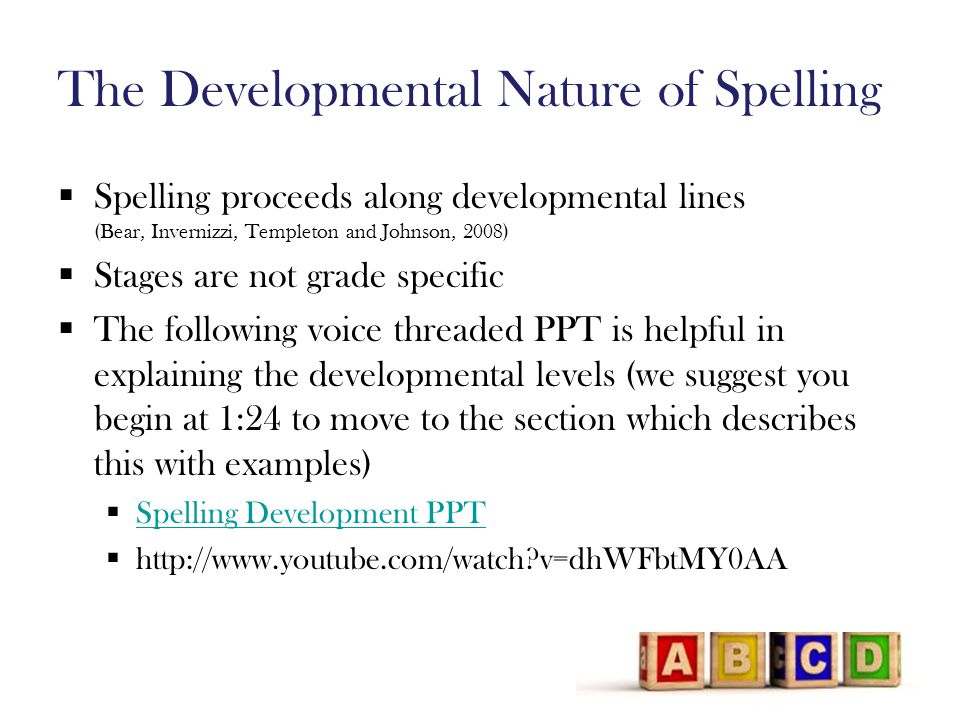 The Developmental Nature of Spelling  Spelling proceeds along developmental lines (Bear, Invernizzi, Templeton and Johnson, 2008)  Stages are not grade specific  The following voice threaded PPT is helpful in explaining the developmental levels (we suggest you begin at 1:24 to move to the section which describes this with examples)  Spelling Development PPT Spelling Development PPT  http://www.youtube.com/watch v=dhWFbtMY0AA
